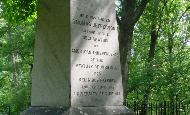 "Thomas Jefferson asked for the ""the following inscription, & not a word more"" on his tombstone: Here was buried Thomas Jefferson Author of the Declaration of American Independence of the Statute of Virginia for religious freedom & Father of the University of Virginia"